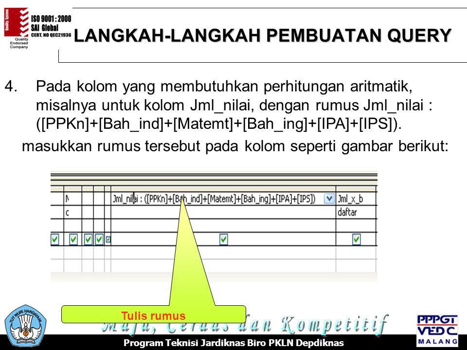 LANGKAH-LANGKAH PEMBUATAN QUERY Program Teknisi Jardiknas Biro PKLN Depdiknas 4.Pada kolom yang membutuhkan perhitungan aritmatik, misalnya untuk kolom Jml_nilai, dengan rumus Jml_nilai : ([PPKn]+[Bah_ind]+[Matemt]+[Bah_ing]+[IPA]+[IPS]).