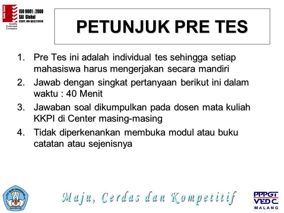 PETUNJUK PRE TES 1.Pre Tes ini adalah individual tes sehingga setiap mahasiswa harus mengerjakan secara mandiri 2.Jawab dengan singkat pertanyaan berikut ini dalam waktu : 40 Menit 3.Jawaban soal dikumpulkan pada dosen mata kuliah KKPI di Center masing-masing 4.Tidak diperkenankan membuka modul atau buku catatan atau sejenisnya