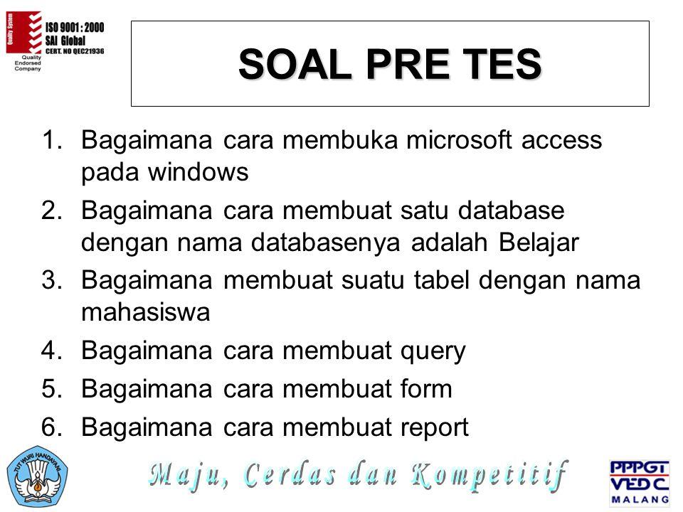 SOAL PRE TES 1.Bagaimana cara membuka microsoft access pada windows 2.Bagaimana cara membuat satu database dengan nama databasenya adalah Belajar 3.Bagaimana membuat suatu tabel dengan nama mahasiswa 4.Bagaimana cara membuat query 5.Bagaimana cara membuat form 6.Bagaimana cara membuat report
