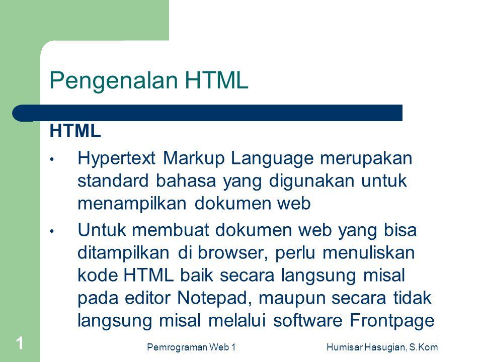 Pemrograman Web 1Humisar Hasugian, S.Kom 1 Pengenalan HTML HTML • Hypertext Markup Language merupakan standard bahasa yang digunakan untuk menampilkan dokumen web • Untuk membuat dokumen web yang bisa ditampilkan di browser, perlu menuliskan kode HTML baik secara langsung misal pada editor Notepad, maupun secara tidak langsung misal melalui software Frontpage