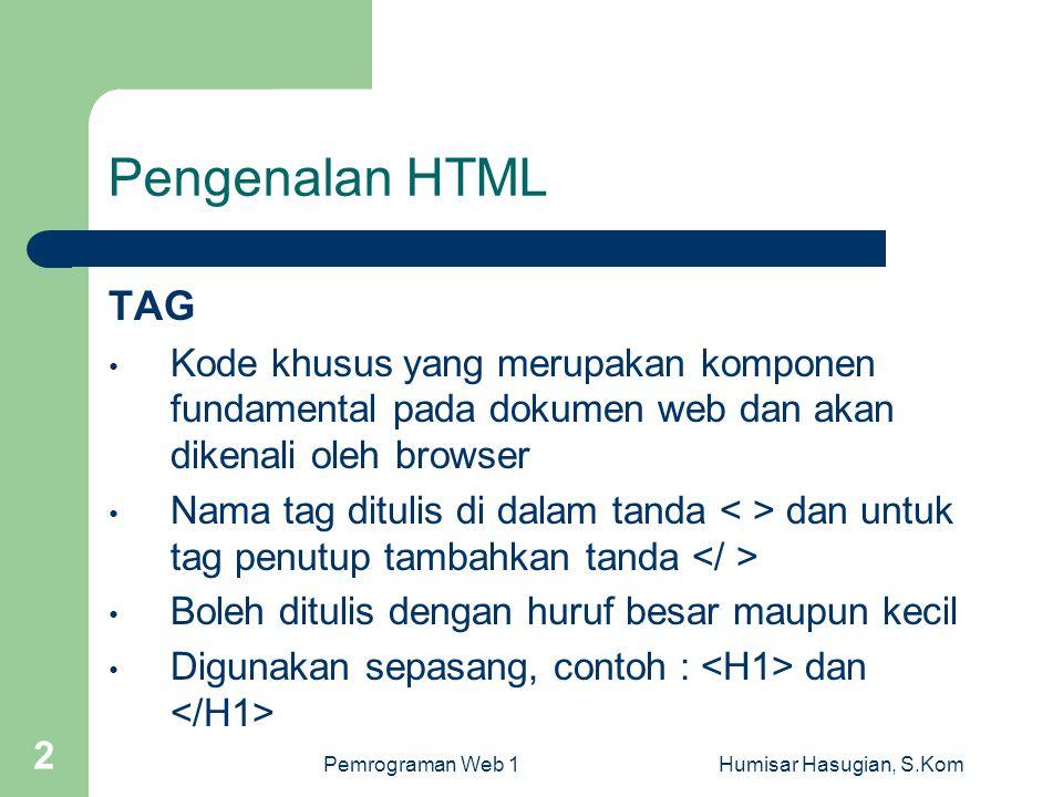 Pemrograman Web 1Humisar Hasugian, S.Kom 2 Pengenalan HTML TAG • Kode khusus yang merupakan komponen fundamental pada dokumen web dan akan dikenali ol