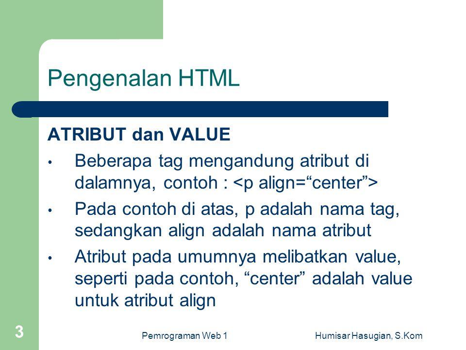 Pemrograman Web 1Humisar Hasugian, S.Kom 3 Pengenalan HTML ATRIBUT dan VALUE • Beberapa tag mengandung atribut di dalamnya, contoh : • Pada contoh di atas, p adalah nama tag, sedangkan align adalah nama atribut • Atribut pada umumnya melibatkan value, seperti pada contoh, center adalah value untuk atribut align