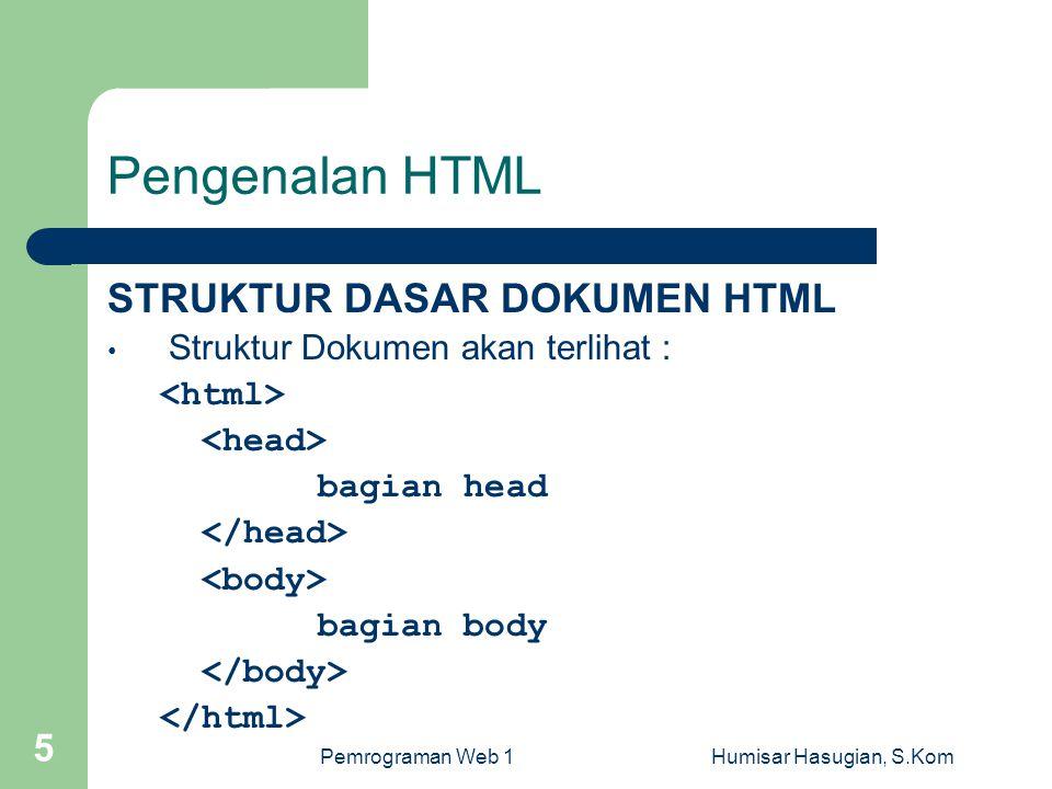 Pemrograman Web 1Humisar Hasugian, S.Kom 5 Pengenalan HTML STRUKTUR DASAR DOKUMEN HTML • Struktur Dokumen akan terlihat : bagian head bagian body
