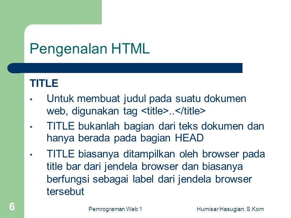 Pemrograman Web 1Humisar Hasugian, S.Kom 6 Pengenalan HTML TITLE • Untuk membuat judul pada suatu dokumen web, digunakan tag.. • TITLE bukanlah bagian