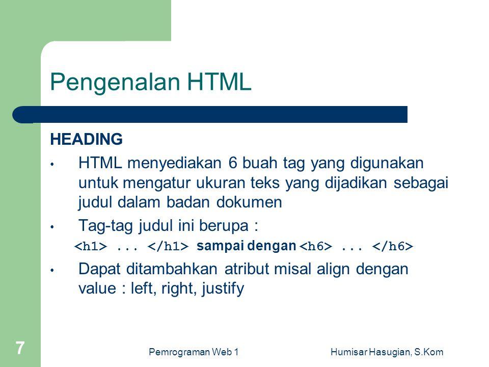 Pemrograman Web 1Humisar Hasugian, S.Kom 7 Pengenalan HTML HEADING • HTML menyediakan 6 buah tag yang digunakan untuk mengatur ukuran teks yang dijadikan sebagai judul dalam badan dokumen • Tag-tag judul ini berupa :...