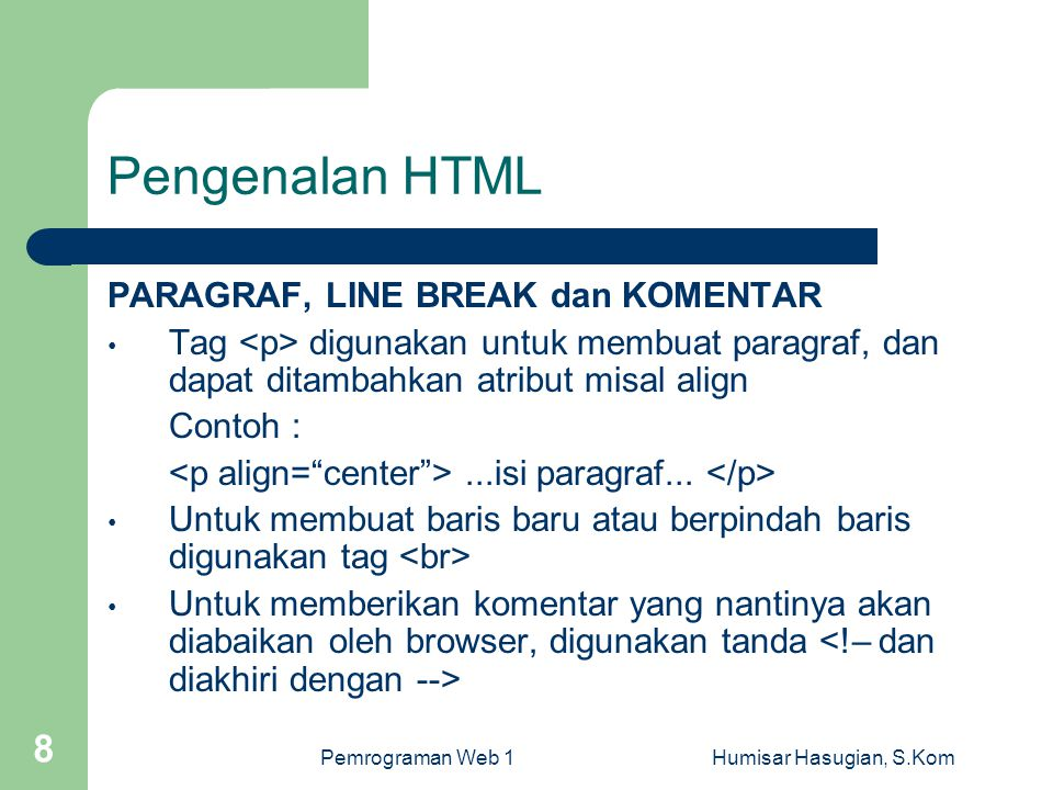 Pemrograman Web 1Humisar Hasugian, S.Kom 9 Pengenalan HTML GARIS HORISONTAL • Untuk membuat garis horisontal pada dokumen web digunakan tag • Atribut pada tag size : Menentukan ketebalan garis width : Menentukan lebar garis align : Menetukan peletakan teks dalam baris noshade : Mengatur agar garis tidak disertai bayangan