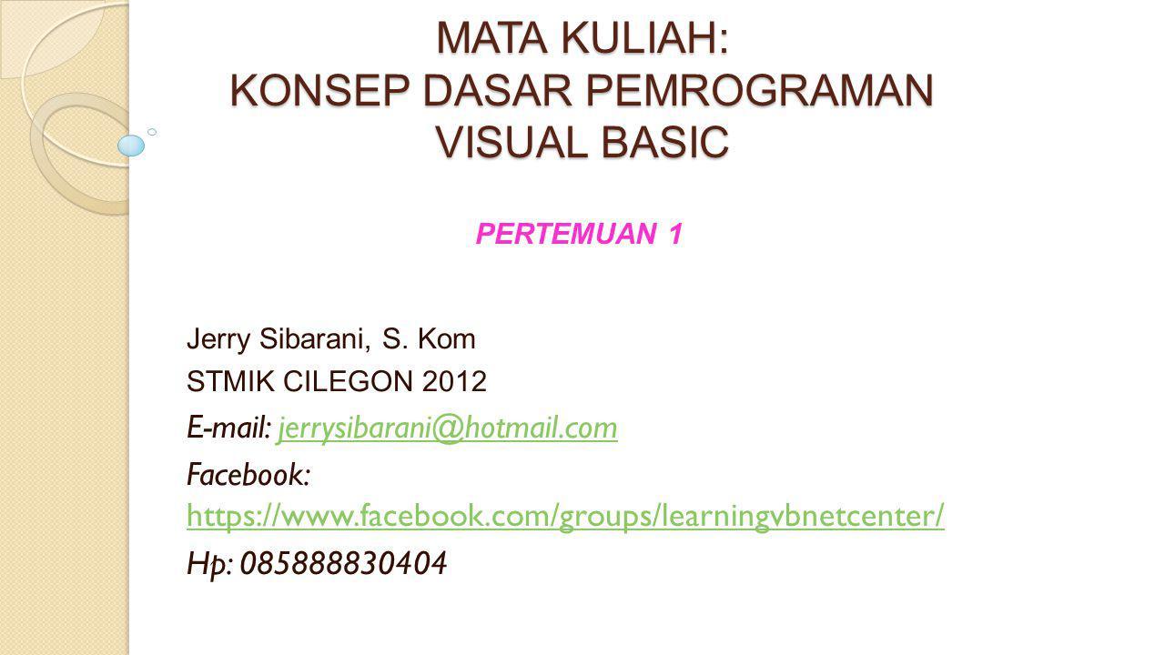 MATA KULIAH: KONSEP DASAR PEMROGRAMAN VISUAL BASIC Jerry Sibarani, S. Kom STMIK CILEGON 2012 E-mail: jerrysibarani@hotmail.comjerrysibarani@hotmail.co