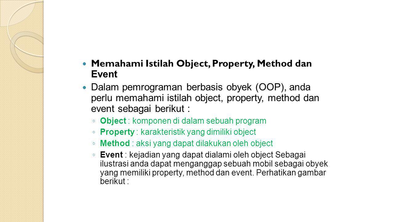  Memahami Istilah Object, Property, Method dan Event  Dalam pemrograman berbasis obyek (OOP), anda perlu memahami istilah object, property, method d
