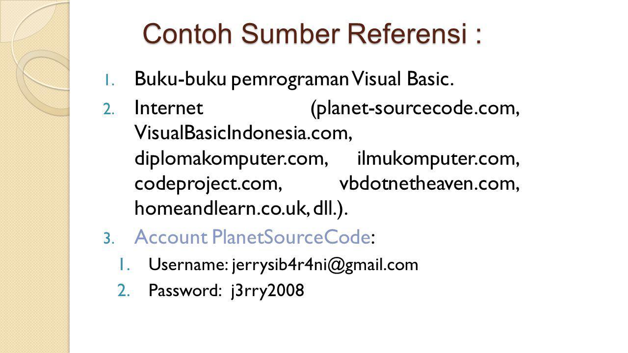 Contoh Sumber Referensi : 1. Buku-buku pemrograman Visual Basic. 2. Internet (planet-sourcecode.com, VisualBasicIndonesia.com, diplomakomputer.com, il