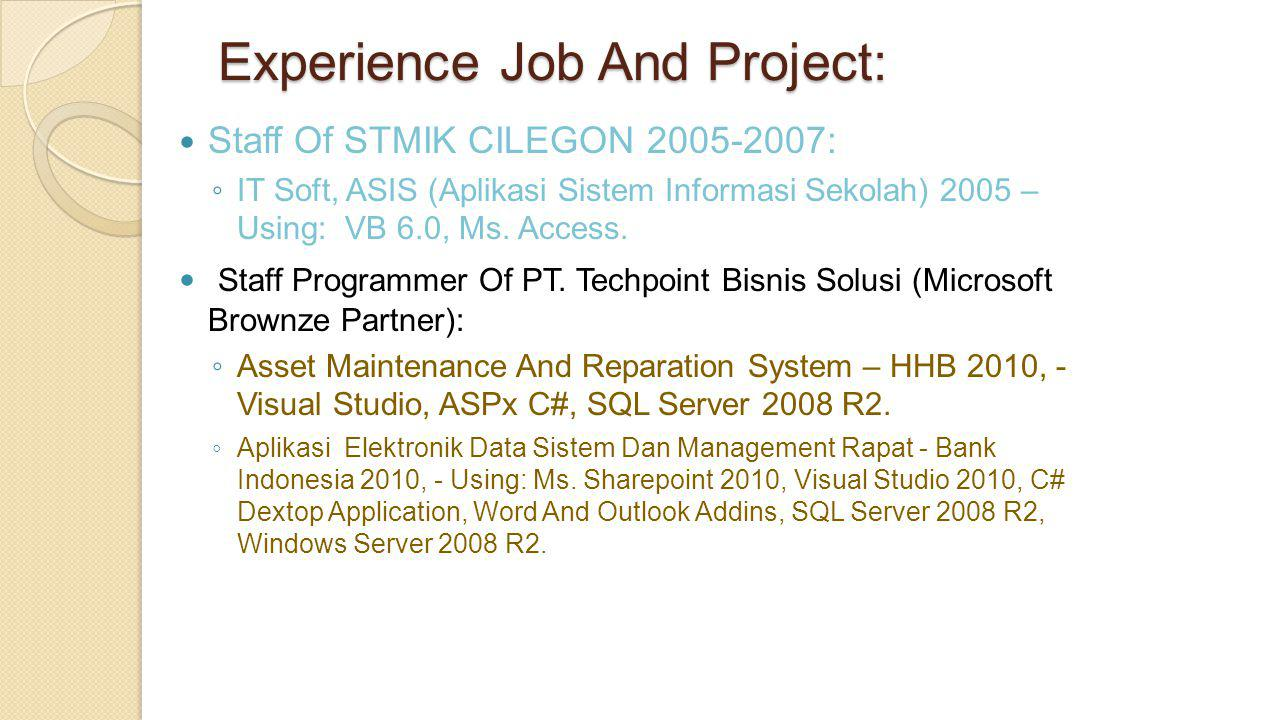 Experience Job And Project:  Staff Of STMIK CILEGON 2005-2007: ◦ IT Soft, ASIS (Aplikasi Sistem Informasi Sekolah) 2005 – Using: VB 6.0, Ms. Access.