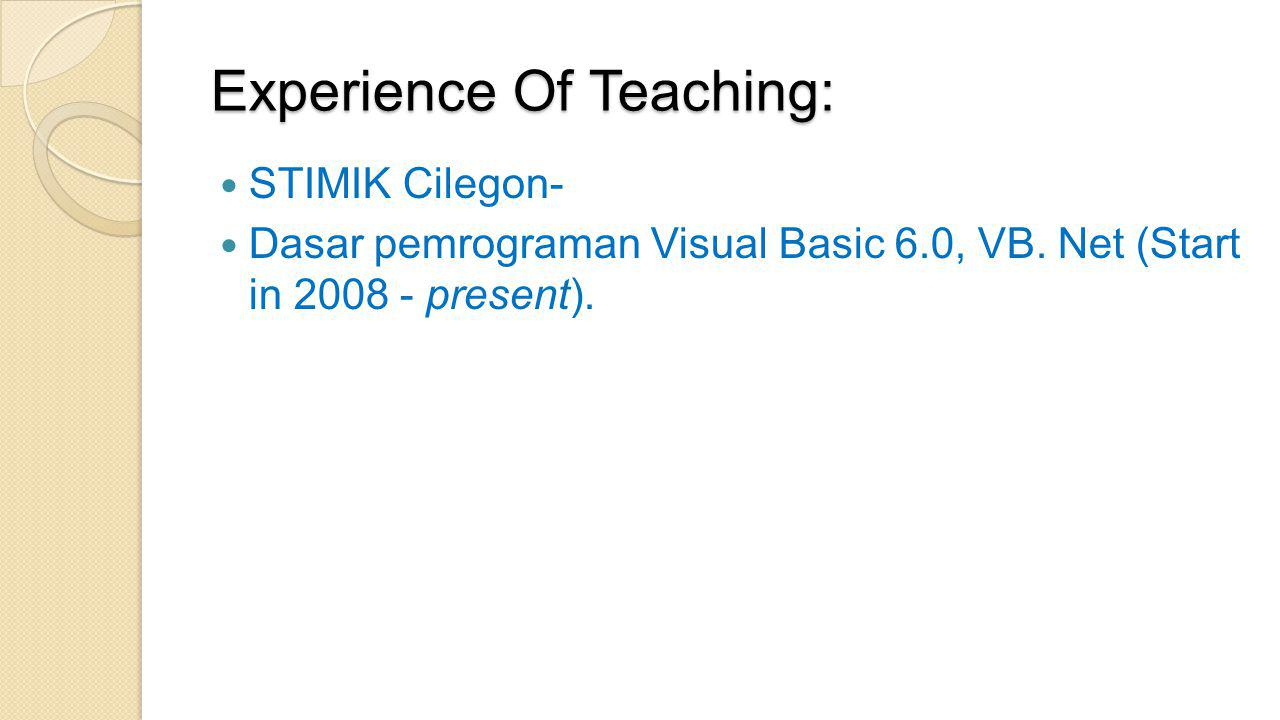 Experience Of Teaching:  STIMIK Cilegon-  Dasar pemrograman Visual Basic 6.0, VB. Net (Start in 2008 - present).