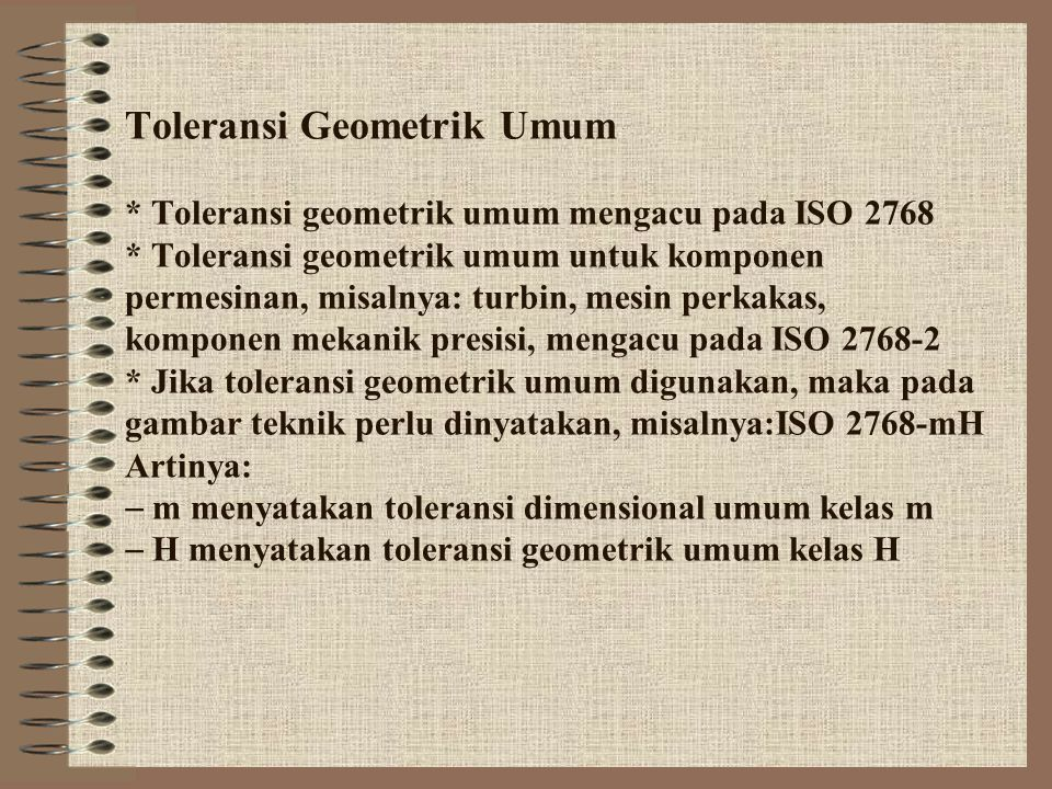 Toleransi Geometrik Umum * Toleransi geometrik umum mengacu pada ISO 2768 * Toleransi geometrik umum untuk komponen permesinan, misalnya: turbin, mesi