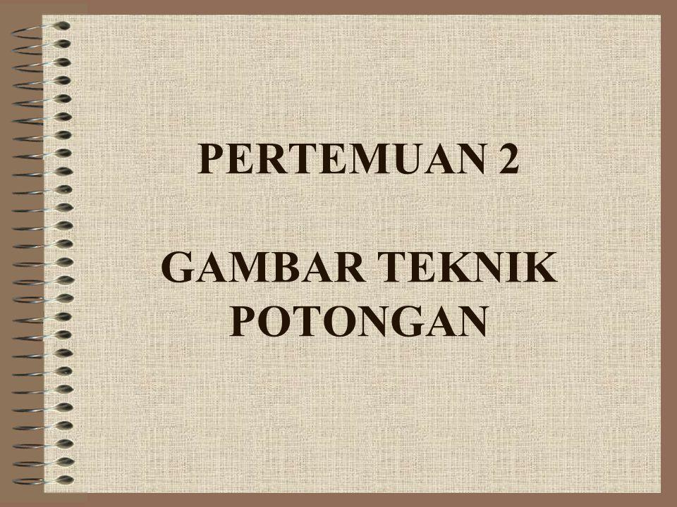 PERTEMUAN 2 GAMBAR TEKNIK POTONGAN