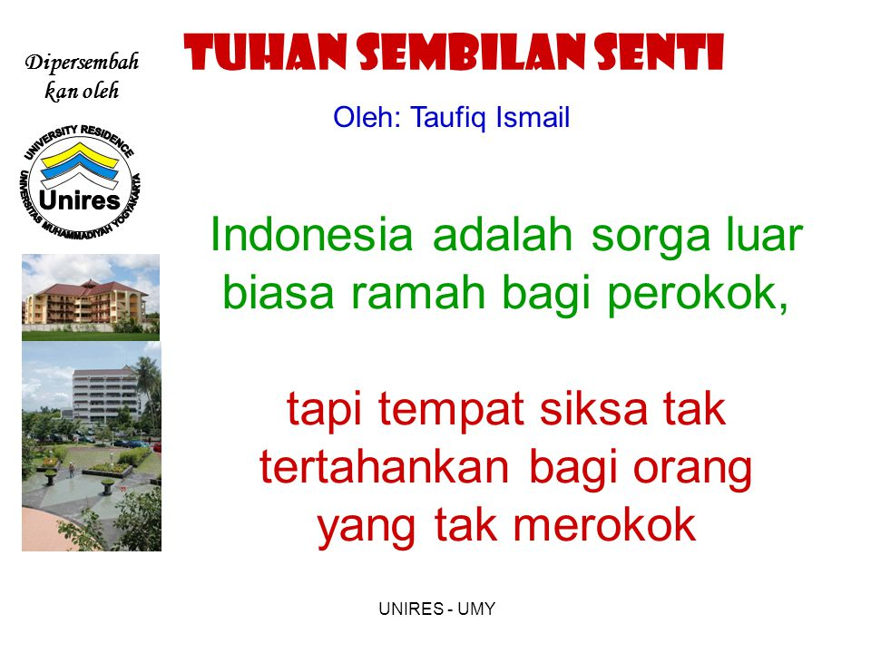 Dipersembah kan oleh UNIRES - UMY Indonesia adalah sorga luar biasa ramah bagi perokok, tapi tempat siksa tak tertahankan bagi orang yang tak merokok Oleh: Taufiq Ismail TUHAN SEMBILAN SENTI