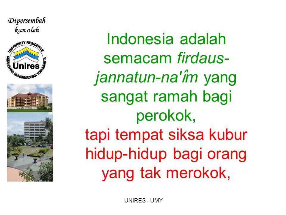 Dipersembah kan oleh UNIRES - UMY Indonesia adalah semacam firdaus- jannatun-na î m yang sangat ramah bagi perokok, tapi tempat siksa kubur hidup-hidup bagi orang yang tak merokok,