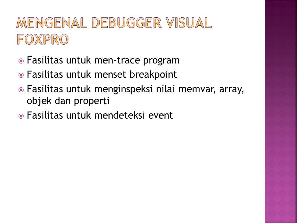  Mengaktifkan Debugger Lewat Menu Utama - Pilih Tools -- Debugger  Debugger Visual Foxpro tersusun dari beberapa jendela - Jendela Trace - Jendela Watch - Jendela Locals - Jendela Call stack - Jendela Output  Mengaktifkan Debugger Lewat Peintah DEBUG  Mengaktifkan Debugger Secara Otomatis SUSPEND