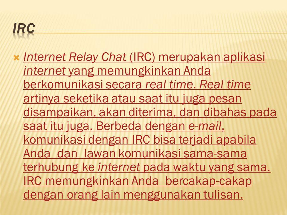  Internet Relay Chat (IRC) merupakan aplikasi internet yang memungkinkan Anda berkomunikasi secara real time. Real time artinya seketika atau saat it