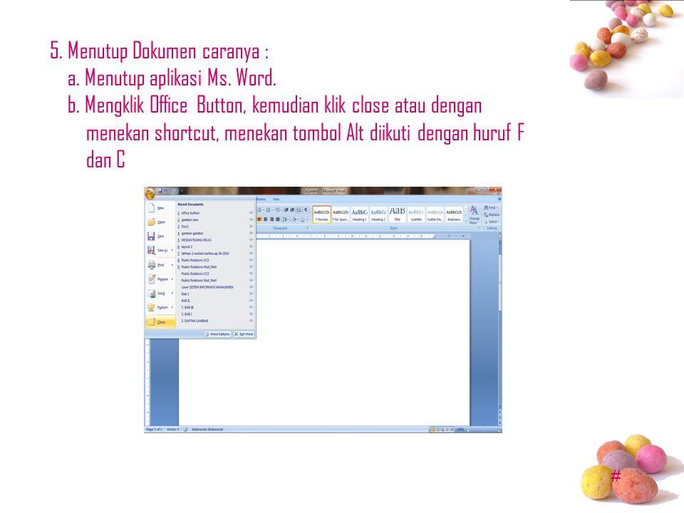 # 5. Menutup Dokumen caranya : a. Menutup aplikasi Ms. Word. b. Mengklik Office Button, kemudian klik close atau dengan menekan shortcut, menekan tomb