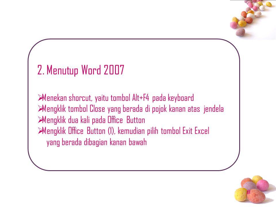 # 2. Menutup Word 2007  Menekan shorcut, yaitu tombol Alt+F4 pada keyboard  Mengklik tombol Close yang berada di pojok kanan atas jendela  Mengklik