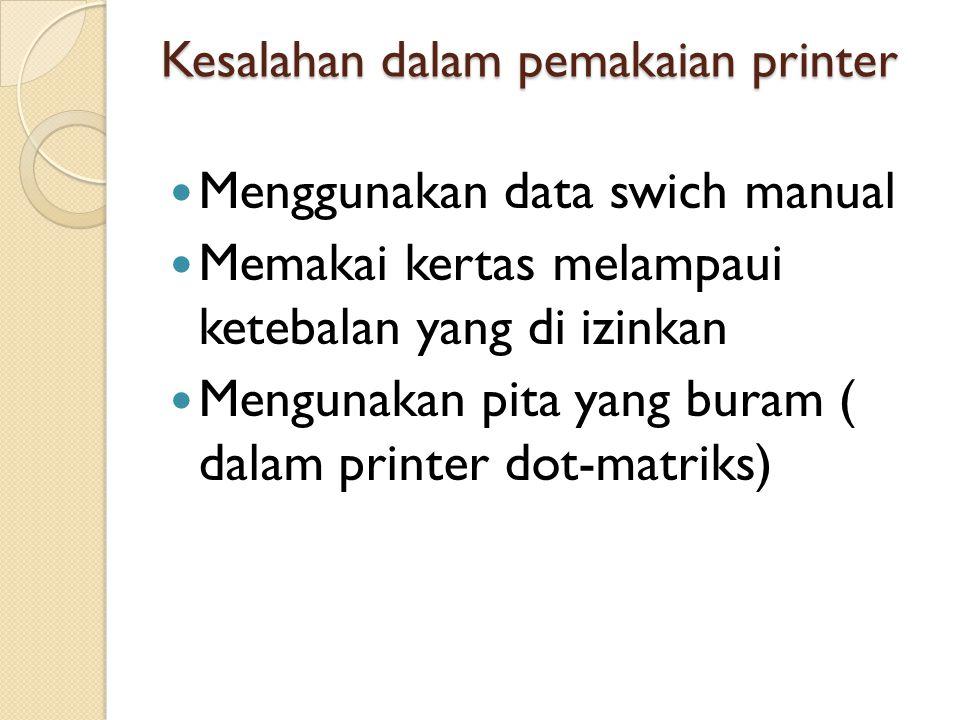 Kesalahan dalam pemakaian printer  Menggunakan data swich manual  Memakai kertas melampaui ketebalan yang di izinkan  Mengunakan pita yang buram (