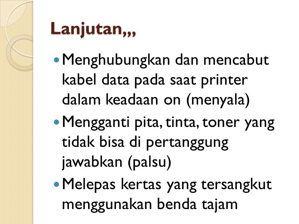 Lanjutan,,,  Menghubungkan dan mencabut kabel data pada saat printer dalam keadaan on (menyala)  Mengganti pita, tinta, toner yang tidak bisa di pertanggung jawabkan (palsu)  Melepas kertas yang tersangkut menggunakan benda tajam