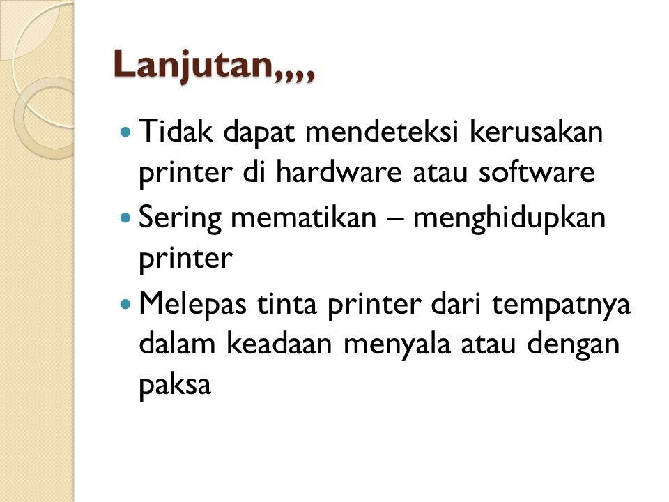 Lanjutan,,,,  Tidak dapat mendeteksi kerusakan printer di hardware atau software  Sering mematikan – menghidupkan printer  Melepas tinta printer dari tempatnya dalam keadaan menyala atau dengan paksa