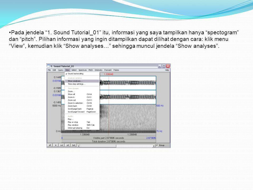 """•Pada jendela """"1. Sound Tutorial_01"""" itu, informasi yang saya tampilkan hanya """"spectogram"""" dan """"pitch"""". Pilihan informasi yang ingin ditampilkan dapat"""