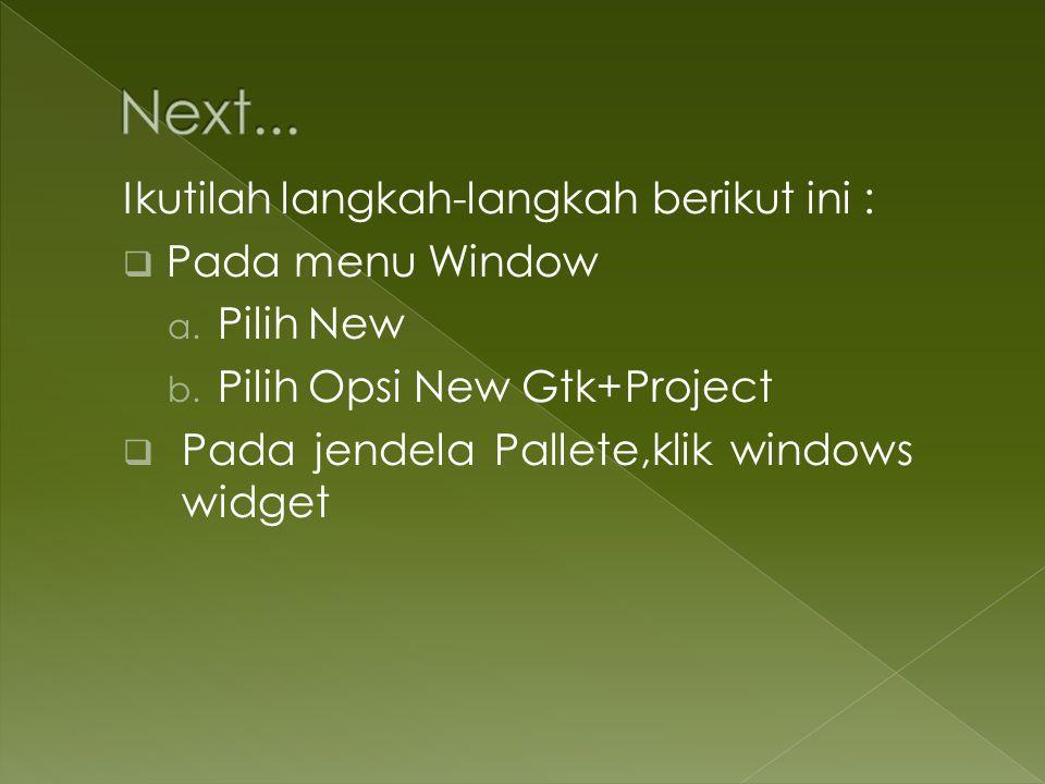 Ikutilah langkah-langkah berikut ini :  Pada menu Window a. Pilih New b. Pilih Opsi New Gtk+Project  Pada jendela Pallete,klik windows widget