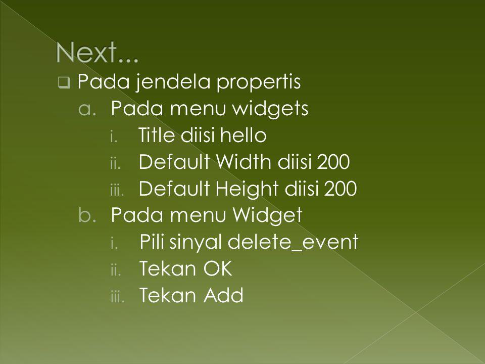  Pada jendela propertis a.Pada menu widgets i. Title diisi hello ii. Default Width diisi 200 iii. Default Height diisi 200 b.Pada menu Widget i. Pili