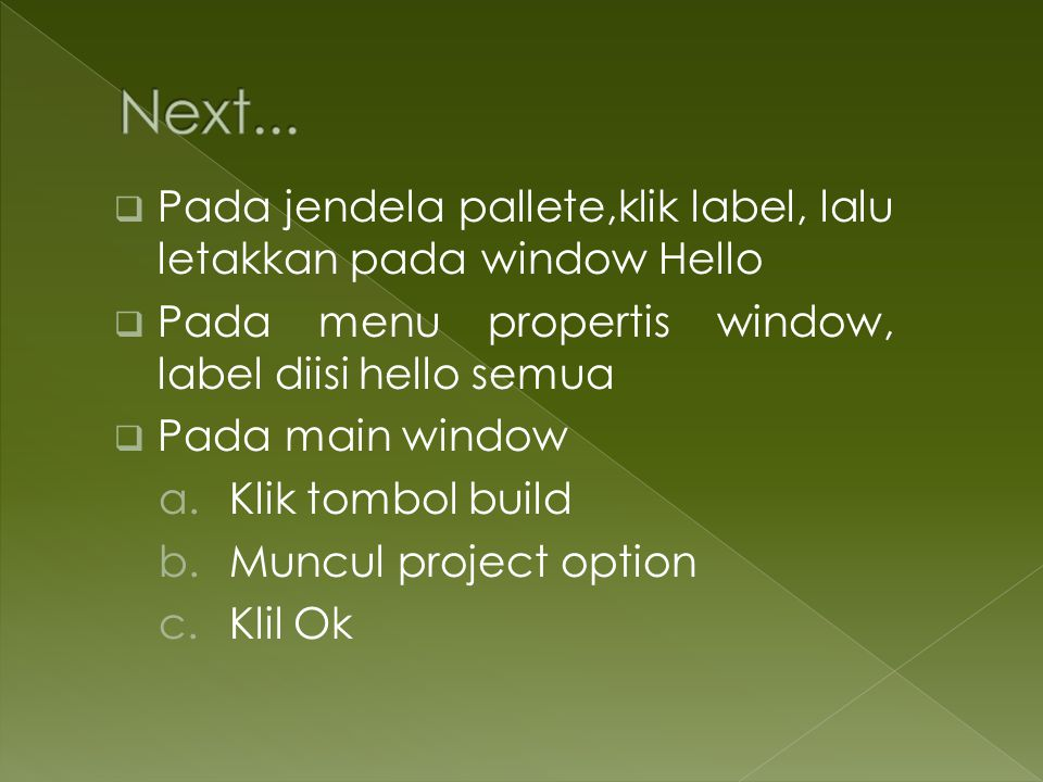  Pada jendela pallete,klik label, lalu letakkan pada window Hello  Pada menu propertis window, label diisi hello semua  Pada main window a.Klik tombol build b.Muncul project option c.Klil Ok