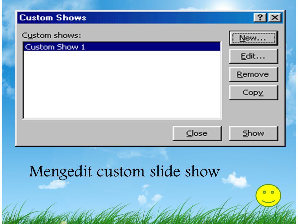 Mengedit Custom Slide Show 1.Pilih Slide Show|Custom Slide Show dari menu bar. 2.Edit tampilan dengan menyorot nama dalam kotak Custom shows dan klik