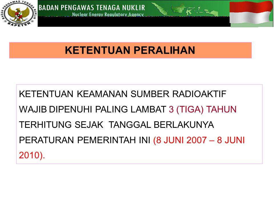 KETENTUAN KEAMANAN SUMBER RADIOAKTIF WAJIB DIPENUHI PALING LAMBAT 3 (TIGA) TAHUN TERHITUNG SEJAK TANGGAL BERLAKUNYA PERATURAN PEMERINTAH INI (8 JUNI 2007 – 8 JUNI 2010).