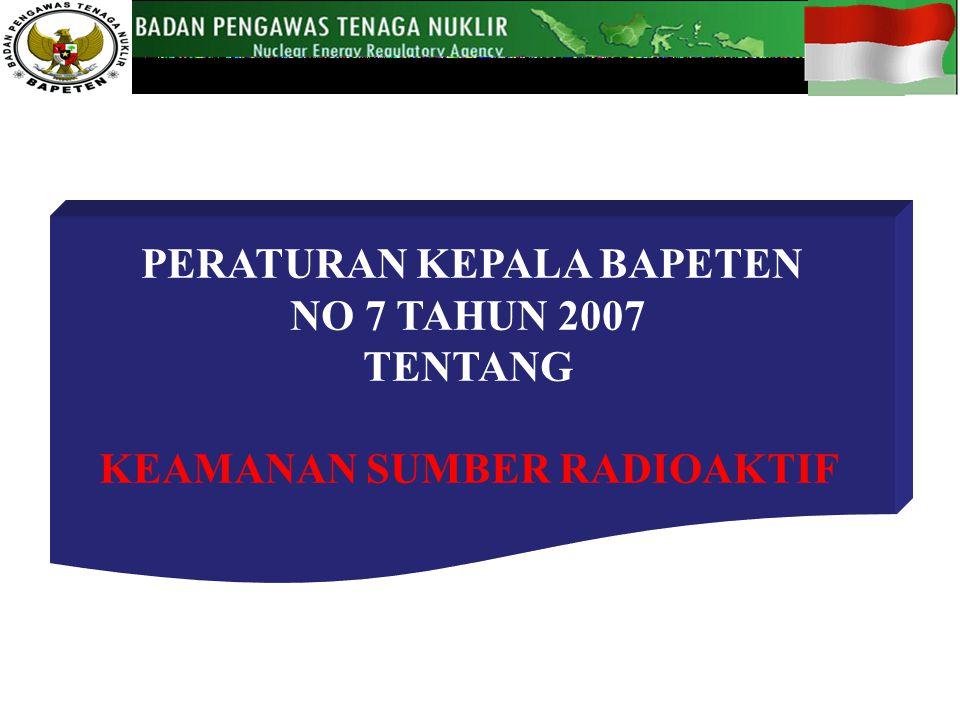 PERATURAN KEPALA BAPETEN NO 7 TAHUN 2007 TENTANG KEAMANAN SUMBER RADIOAKTIF