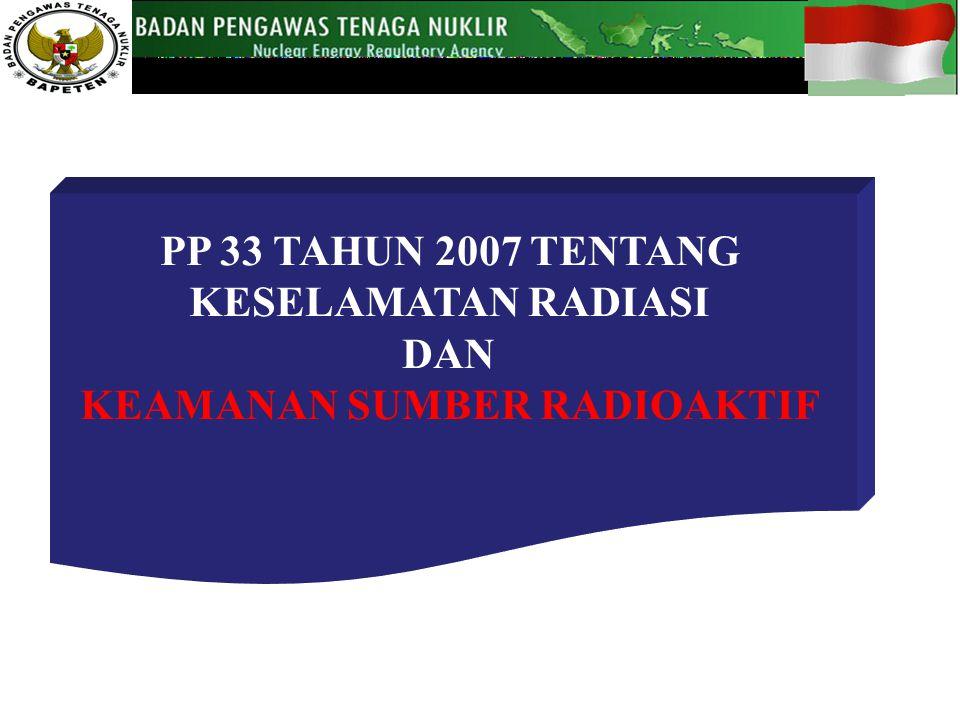 PP 33 TAHUN 2007 TENTANG KESELAMATAN RADIASI DAN KEAMANAN SUMBER RADIOAKTIF