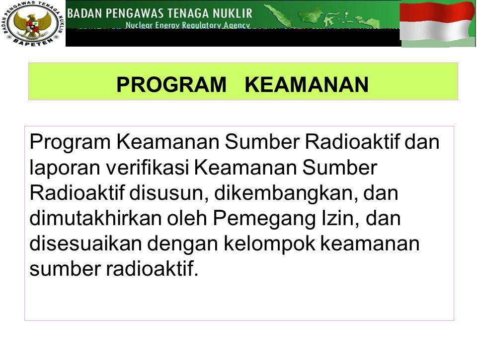 PROGRAM KEAMANAN Program Keamanan Sumber Radioaktif dan laporan verifikasi Keamanan Sumber Radioaktif disusun, dikembangkan, dan dimutakhirkan oleh Pemegang Izin, dan disesuaikan dengan kelompok keamanan sumber radioaktif.