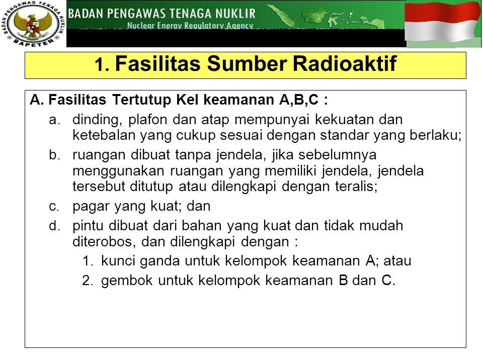 1.Fasilitas Sumber Radioaktif A. Fasilitas Tertutup Kel keamanan A,B,C : a.