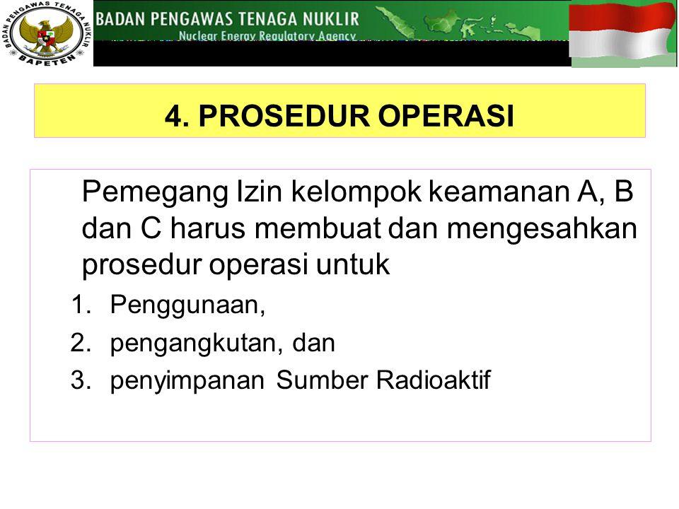 4. PROSEDUR OPERASI Pemegang Izin kelompok keamanan A, B dan C harus membuat dan mengesahkan prosedur operasi untuk 1.Penggunaan, 2.pengangkutan, dan