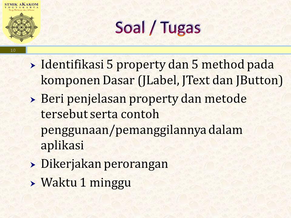  Identifikasi 5 property dan 5 method pada komponen Dasar (JLabel, JText dan JButton)  Beri penjelasan property dan metode tersebut serta contoh penggunaan/pemanggilannya dalam aplikasi  Dikerjakan perorangan  Waktu 1 minggu 10