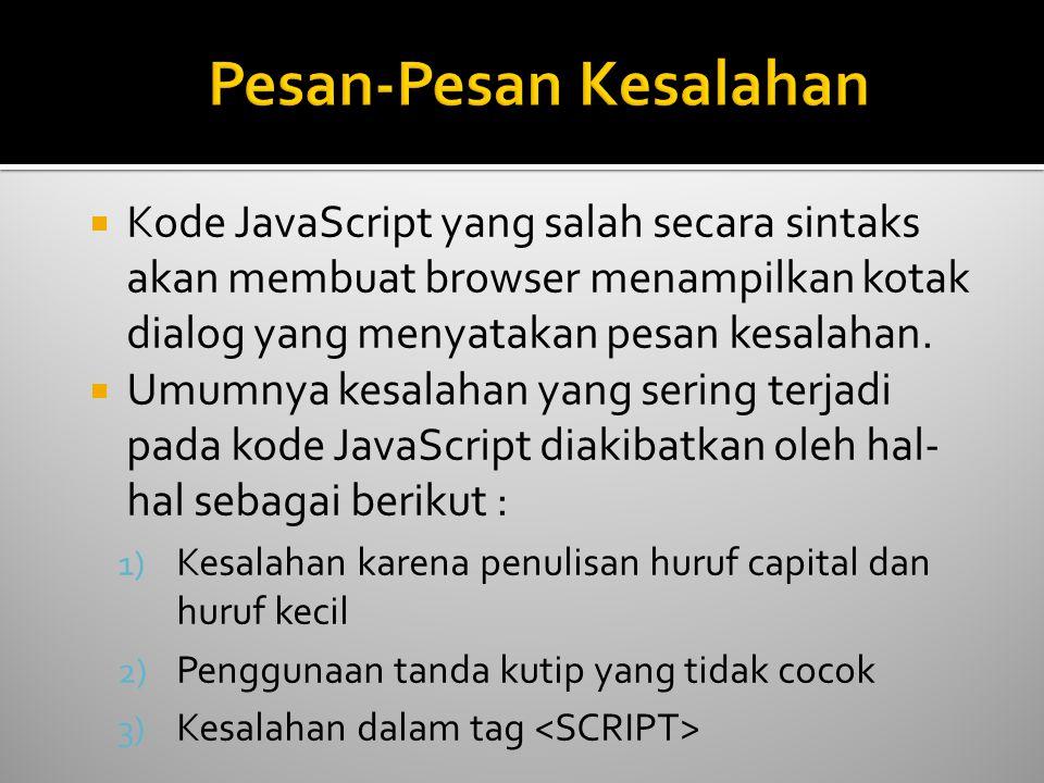  Kode JavaScript yang salah secara sintaks akan membuat browser menampilkan kotak dialog yang menyatakan pesan kesalahan.  Umumnya kesalahan yang se