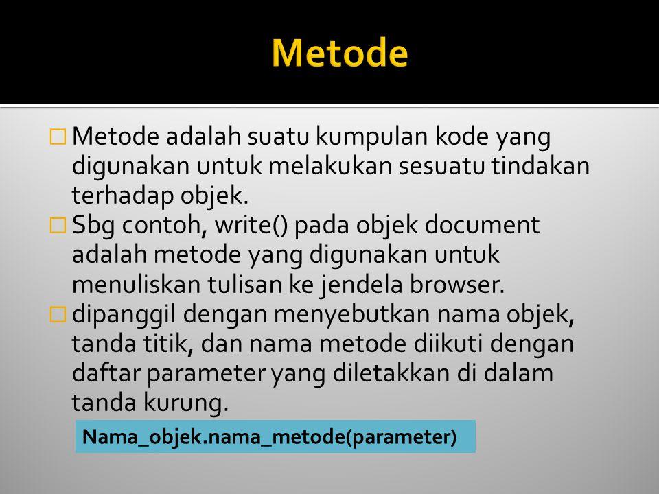  Metode adalah suatu kumpulan kode yang digunakan untuk melakukan sesuatu tindakan terhadap objek.  Sbg contoh, write() pada objek document adalah m