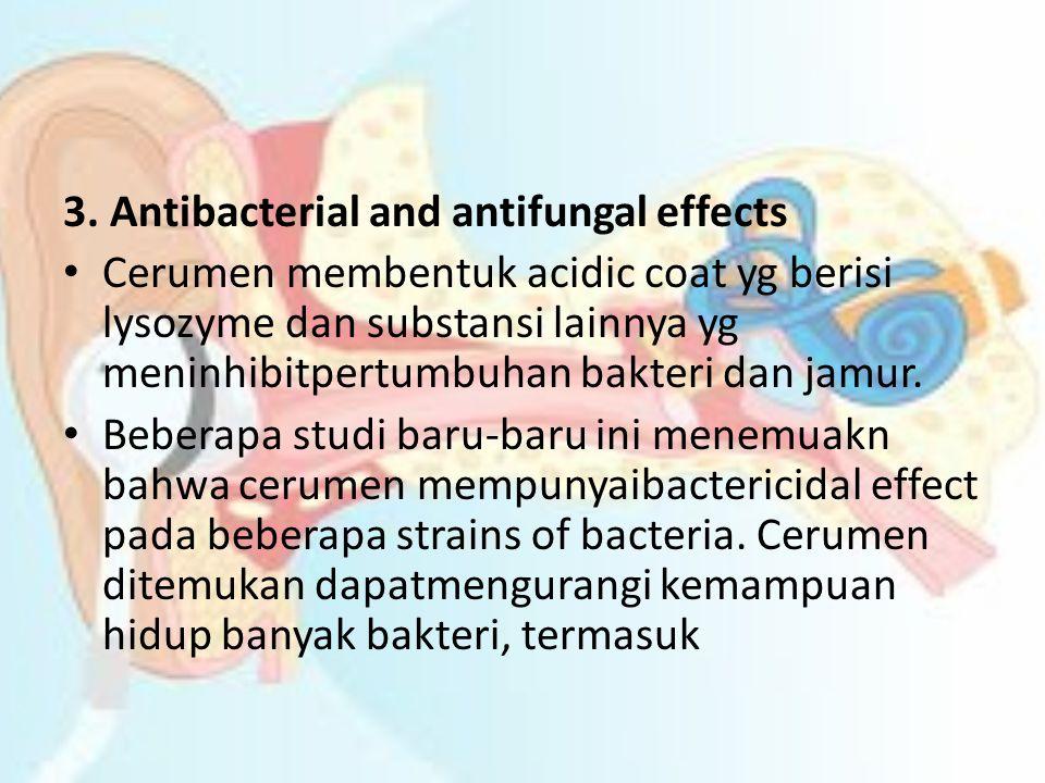 3. Antibacterial and antifungal effects • Cerumen membentuk acidic coat yg berisi lysozyme dan substansi lainnya yg meninhibitpertumbuhan bakteri dan