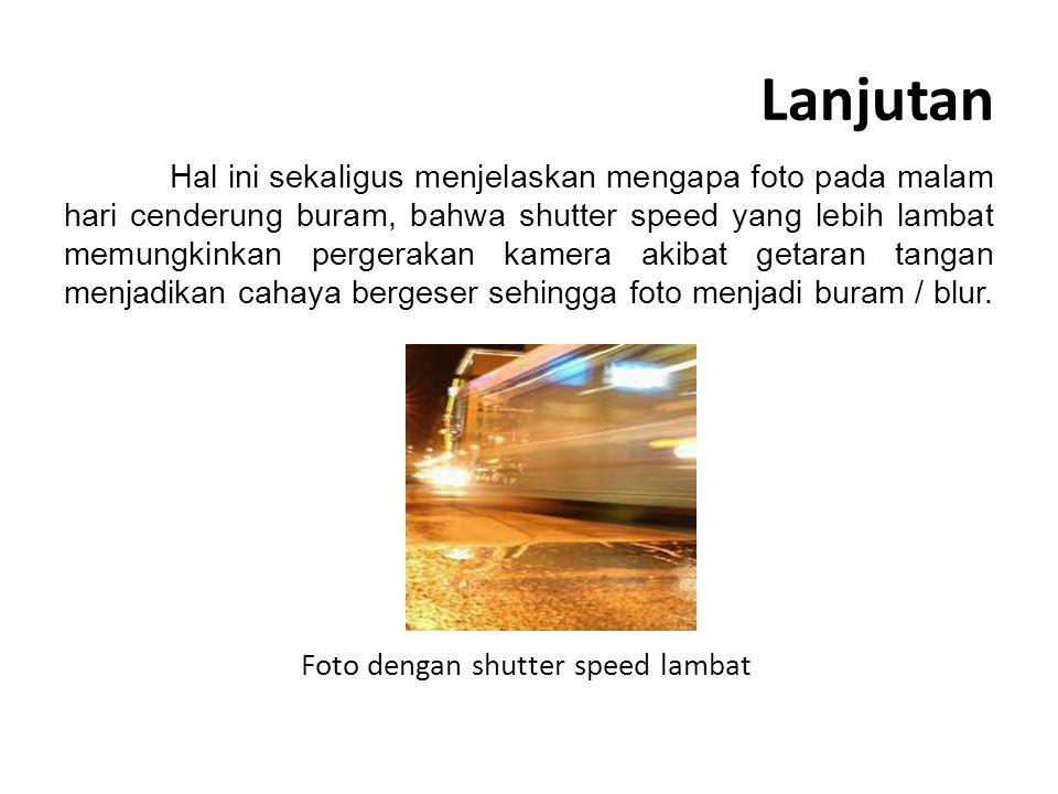 Lanjutan Hal ini sekaligus menjelaskan mengapa foto pada malam hari cenderung buram, bahwa shutter speed yang lebih lambat memungkinkan pergerakan kamera akibat getaran tangan menjadikan cahaya bergeser sehingga foto menjadi buram / blur.