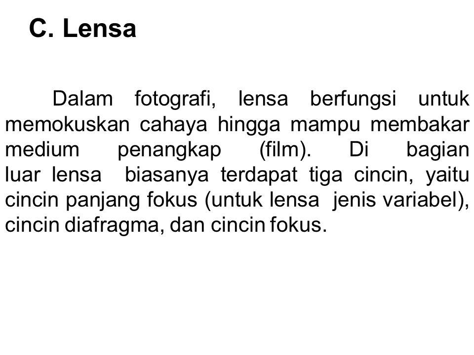 C. Lensa Dalam fotografi, lensa berfungsi untuk memokuskan cahaya hingga mampu membakar medium penangkap (film). Di bagian luar lensa biasanya terdapa