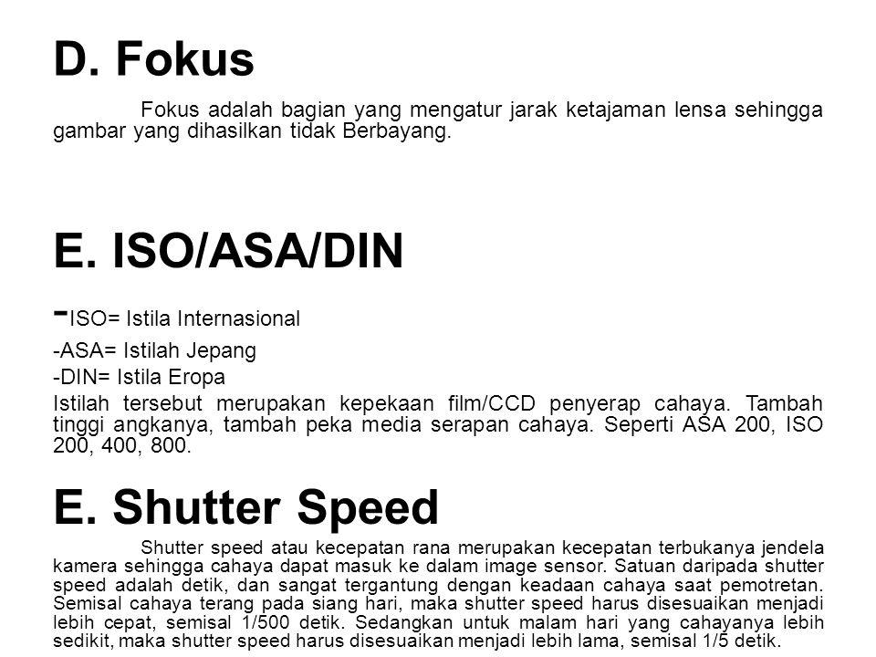 D. Fokus Fokus adalah bagian yang mengatur jarak ketajaman lensa sehingga gambar yang dihasilkan tidak Berbayang. E. ISO/ASA/DIN - ISO= Istila Interna