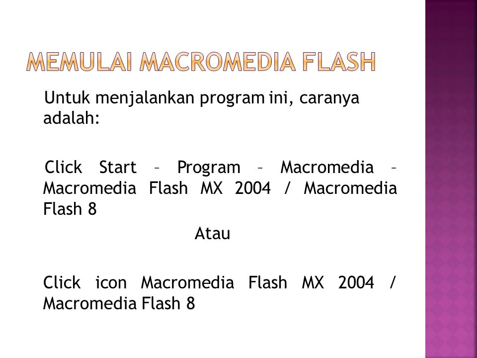 Untuk menjalankan program ini, caranya adalah: Click Start – Program – Macromedia – Macromedia Flash MX 2004 / Macromedia Flash 8 Atau Click icon Macromedia Flash MX 2004 / Macromedia Flash 8