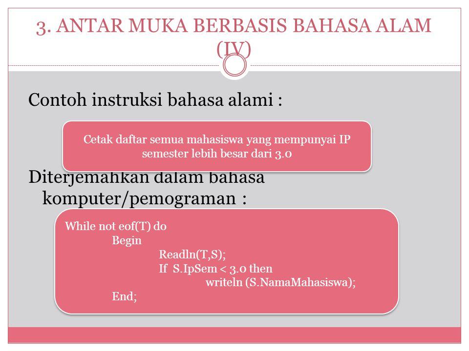 3. ANTAR MUKA BERBASIS BAHASA ALAM (IV) Contoh instruksi bahasa alami : Diterjemahkan dalam bahasa komputer/pemograman : While not eof(T) do Begin Rea