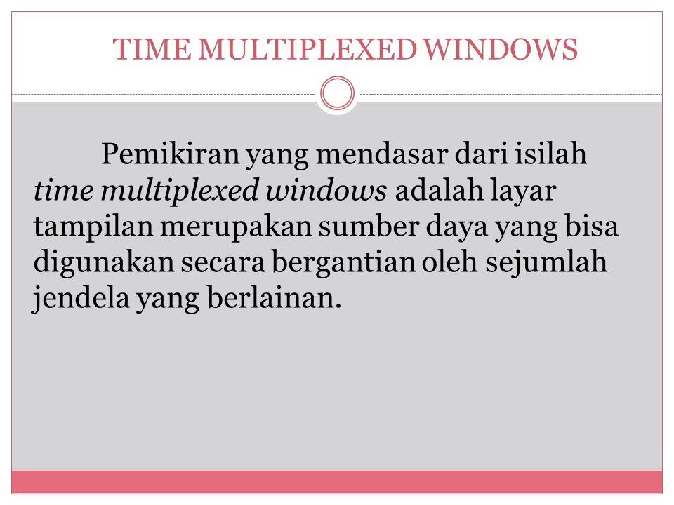 TIME MULTIPLEXED WINDOWS Pemikiran yang mendasar dari isilah time multiplexed windows adalah layar tampilan merupakan sumber daya yang bisa digunakan secara bergantian oleh sejumlah jendela yang berlainan.