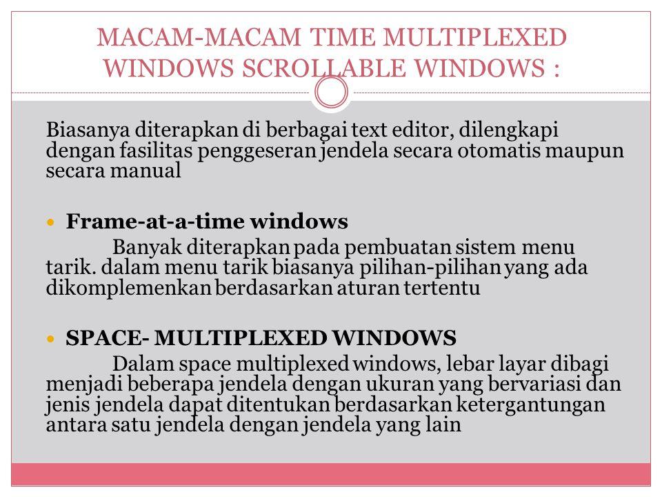MACAM-MACAM TIME MULTIPLEXED WINDOWS SCROLLABLE WINDOWS : Biasanya diterapkan di berbagai text editor, dilengkapi dengan fasilitas penggeseran jendela secara otomatis maupun secara manual  Frame-at-a-time windows Banyak diterapkan pada pembuatan sistem menu tarik.