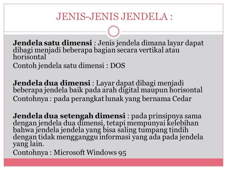 JENIS-JENIS JENDELA : Jendela satu dimensi : Jenis jendela dimana layar dapat dibagi menjadi beberapa bagian secara vertikal atau horisontal Contoh jendela satu dimensi : DOS Jendela dua dimensi : Layar dapat dibagi menjadi beberapa jendela baik pada arah digital maupun horisontal Contohnya : pada perangkat lunak yang bernama Cedar Jendela dua setengah dimensi : pada prinsipnya sama dengan jendela dua dimensi, tetapi mempunyai kelebihan bahwa jendela jendela yang bisa saling tumpang tindih dengan tidak mengganggu informasi yang ada pada jendela yang lain.