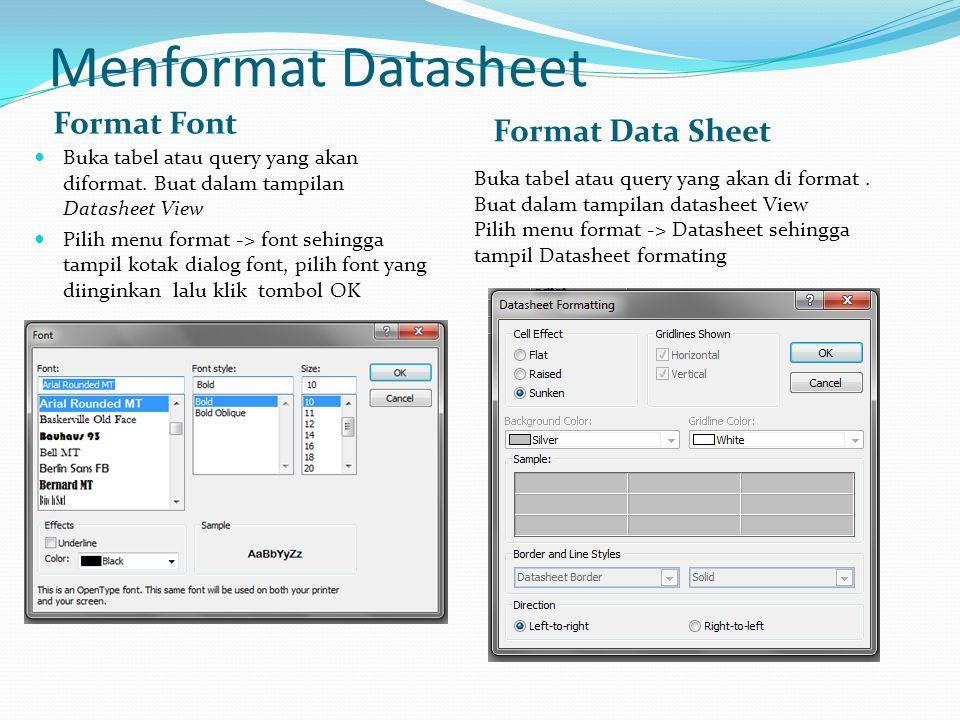 Menformat Datasheet Format Font Format Data Sheet  Buka tabel atau query yang akan diformat. Buat dalam tampilan Datasheet View  Pilih menu format -